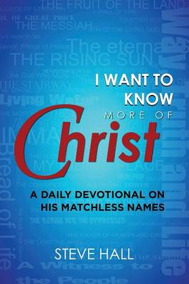 I Want to Know More of Christ: A Daily Devotional on His Matchless Names (Paperback)