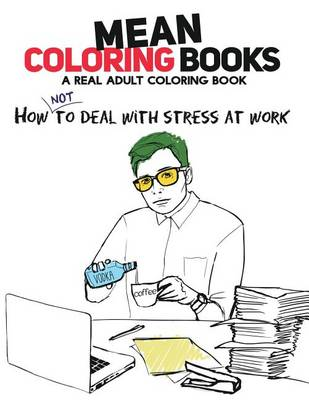 Mean Coloring Books: A Real Adult Coloring Book: How Not to Deal with Stress at Work (Paperback)