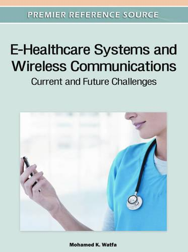 E-Healthcare Systems and Wireless Communications: Current and Future Challenges - Advances in Healthcare Information Systems and Administration (Hardback)
