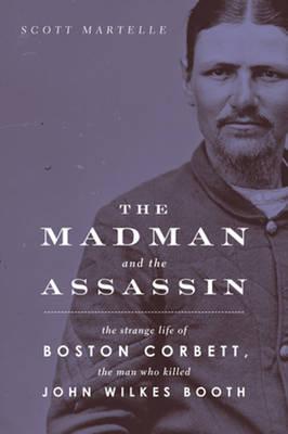 Madman and the Assassin: The Strange Life of Boston Corbett, the Man Who Killed John Wilkes Booth (Hardback)