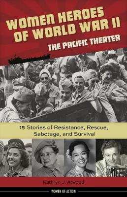 Women Heroes of World War IIathe Pacific Theater: 15 Stories of Resistance, Rescue, Sabotage, and Survival (Hardback)