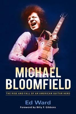 Michael Bloomfield: The Rise and Fall of an American Guitar Hero (Hardback)