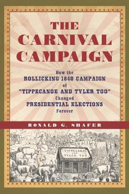 "The Carnival Campaign: How the Rollicking 1840 Campaign of ""Tippecanoe and Tyler Too"" Changed Presidential Elections Forever (Hardback)"