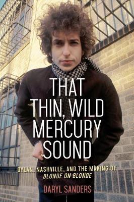 That Thin, Wild Mercury Sound: Dylan, Nashville, and the Making of Blonde on Blonde (Hardback)