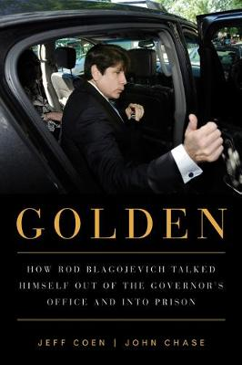 Golden: How Rod Blagojevich Talked Himself out of the Governor's Office and into Prison (Paperback)