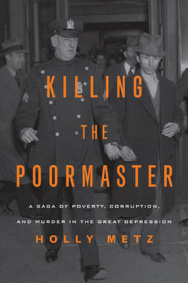Killing the Poormaster: A Saga of Poverty, Corruption, and Murder in the Great Depression (Hardback)