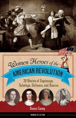 Women Heroes of the American Revolution: 20 Stories of Espionage, Sabotage, Defiance, and Rescue (Hardback)