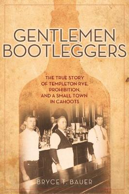 Gentlemen Bootleggers: The True Story of Templeton Rye, Prohibition, and a Small Town in Cahoots (Hardback)