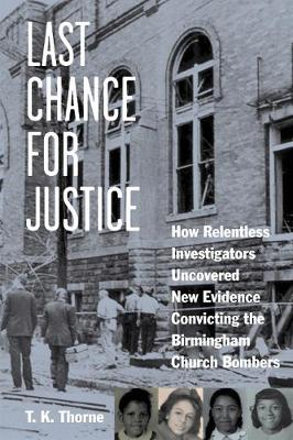 Last Chance for Justice: How Relentless Investigators Uncovered New Evidence Convicting the Birmingham Church Bombers (Hardback)