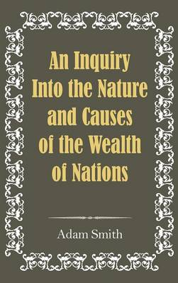 An Inquiry Into the Nature and Causes of the Wealth of Nations (Hardback)