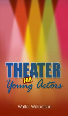 Theater for Young Actors: The Definitive Teen Guide (Hardback)