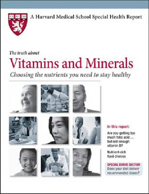 The Truth About Vitamins and Minerals: Choosing the Nutrients You Need to Stay Healthy - Harvard Medical School Special Health Reports (Paperback)