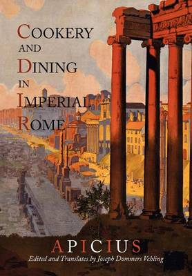 Cookery and Dining in Imperial Rome: A Bibliography, Critical Review and Translation of Apicius de Re Coquinaria (Paperback)