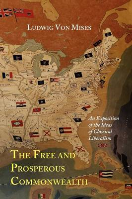 The Free and Prosperous Commonwealth; An Exposition of the Ideas of Classical Liberalism (Paperback)