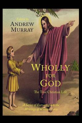 Wholly for God: The True Christian Life: A Series of Extracts from the Writings of William Law (Paperback)