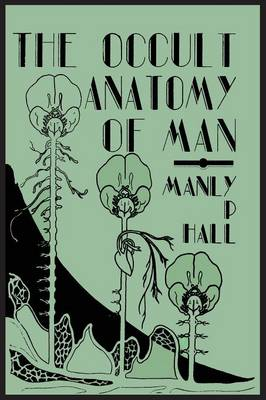 The Occult Anatomy of Man; To Which Is Added a Treatise on Occult Masonry (Paperback)