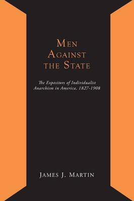 Men Against the State; The Expositors of Individualist Anarchism in America 1827-1908 (Paperback)