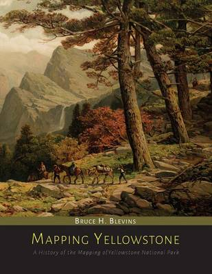 Mapping Yellowstone: A History of the Mapping of Yellowstone National Park (Paperback)