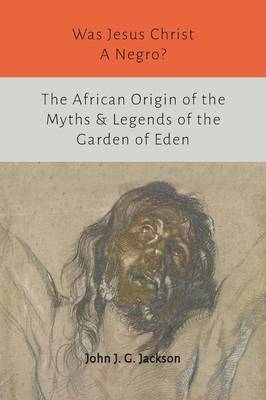 Was Jesus Christ a Negro? and the African Origin of the Myths & Legends of the Garden of Eden (Paperback)
