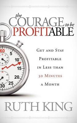 The Courage to be Profitable: Get and Stay Profitable in Less than 30 Minutes a Month (Paperback)