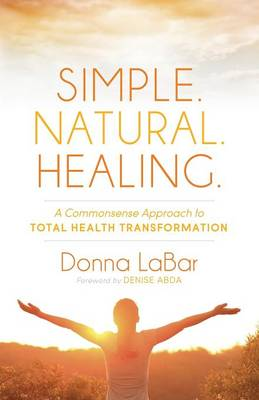 Simple. Natural. Healing.: A Common Sense Approach to Total Health Transformation (Paperback)