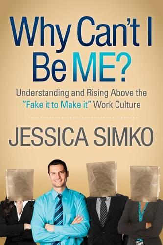 Why Can't I Be Me?: Understanding and Rising Above the 'Fake It to Make It' Work Culture (Hardback)