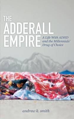 The Adderall Empire: A Life with ADHD and the Millennials' Drug of Choice (Paperback)