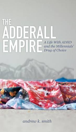 The Adderall Empire: A Life with ADHD and the Millennials' Drug of Choice (Hardback)