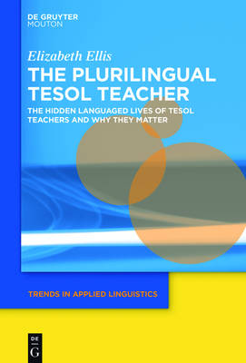 The Plurilingual TESOL Teacher: The Hidden Languaged Lives of TESOL Teachers and Why They Matter - Trends in Applied Linguistics [TAL] 25
