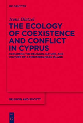 The Ecology of Coexistence and Conflict in Cyprus: Exploring the Religion, Nature, and Culture of a Mediterranean Island - Religion and Society (Hardback)