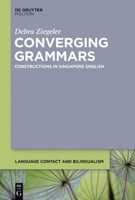 Converging Grammars: Constructions in Singapore English - Language Contact and Bilingualism [LCB] 11 (Hardback)