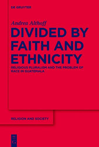 Divided by Faith and Ethnicity: Religious Pluralism and the Problem of Race in Guatemala - Religion and Society (Hardback)