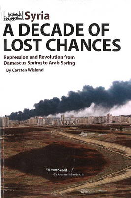 Syria - A Decade of Lost Chances: Repression & Revolution from Damascus Spring to Arab Spring (Paperback)