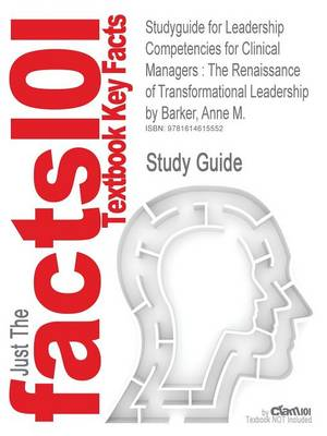 Studyguide for Leadership Competencies for Clinical Managers: The Renaissance of Transformational Leadership by Barker, Anne M., ISBN 9780763747411 (Paperback)