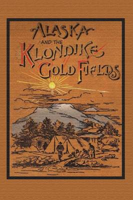 Alaska and the Klondike Gold Field (Paperback)