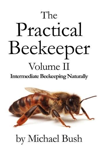 The Practical Beekeeper Volume II Intermediate Beekeeping Naturally (Paperback)