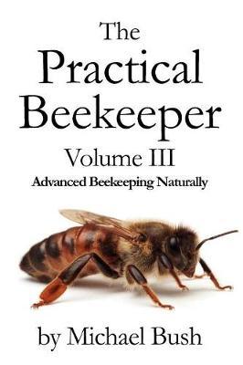 The Practical Beekeeper Volume III Advanced Beekeeping Naturally (Paperback)