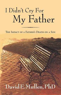 I Didn't Cry for My Father, the Impact of a Father's Death on a Son (Paperback)