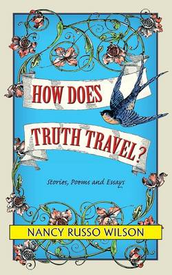 How Does Truth Travel, Stories, Poems and Essays (Paperback)
