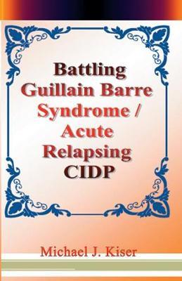 Battling Guillain Barre Syndrome / Acute Relapsing CIDP (Paperback)