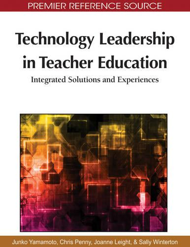 Technology Leadership in Teacher Education: Integrated Solutions and Experiences - Advances in Educational Marketing, Administration, and Leadership (Hardback)