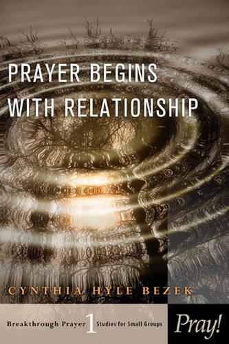 Prayer Begins with Relationship - Breakthrough Prayer: Studies for Small Groups (Paperback)