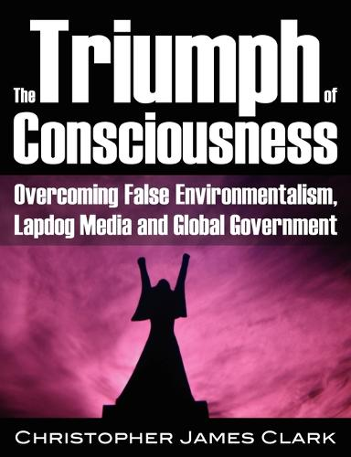 The Triumph of Consciousness: Overcoming False Environmentalism, Lapdog Media and Global Government (Paperback)