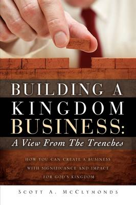 Building a Kingdom Business: A View from the Trenches (Hardback)