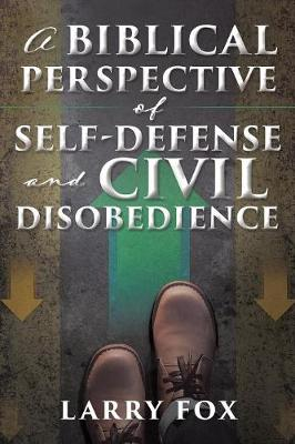 A Biblical Perspective of Self-Defense and Civil Disobedience (Paperback)