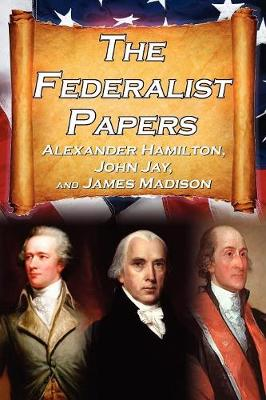 The Federalist Papers: Alexander Hamilton, James Madison, and John Jay's Essays on the United States Constitution, Aka the New Constitution (Paperback)