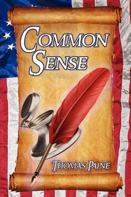 Common Sense: Thomas Paine's Historical Essays Advocating Independence in the American Revolution and Asserting Human Rights and Equ (Paperback)
