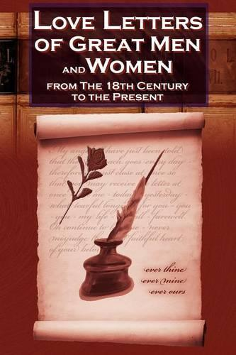 Love Letters of Great Men and Women from the Eighteenth Century to the Present Day - The Classic Romantic Collection (Paperback)