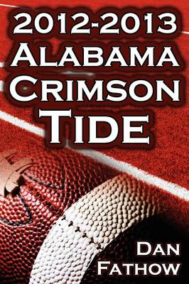 The 2012 - 2013 Alabama Crimson Tide - SEC Champions, the Pursuit of Back-To-Back BCS National Championships, & a College Football Legacy (Paperback)