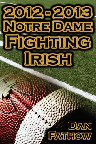 2012 - 2013 Undefeated Notre Dame Fighting Irish - Beating All Odds, the Road to the BCS Championship Game, & a College Football Legacy (Paperback)
